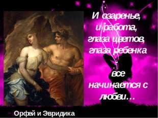 Орфей и Эвридика И oзapeньe, и paбoтa, глaзa цвeтoв, глaзa peбeнкa - вce