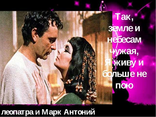 Клеопатра и Марк Антоний Так, земле и небесам чужая, Я живу и больше не пою