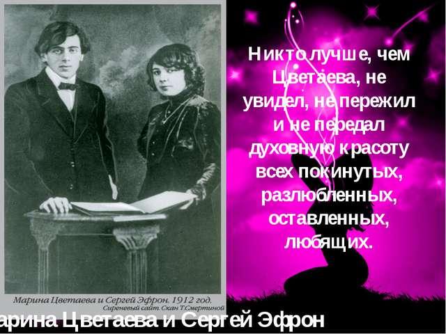 Марина Цветаева и Сергей Эфрон Никто лучше, чем Цветаева, не увидел, не переж...