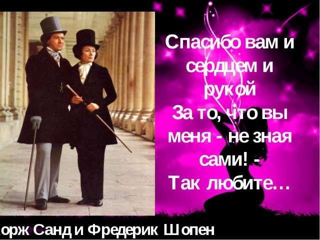 Жорж Санд и Фредерик Шопен Спасибо вам и сердцем и рукой За то, что вы меня -...