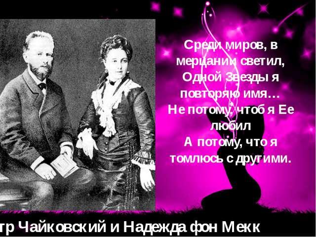 Петр Чайковский и Надежда фон Мекк Среди миров, в мерцании светил, Одной Звез...