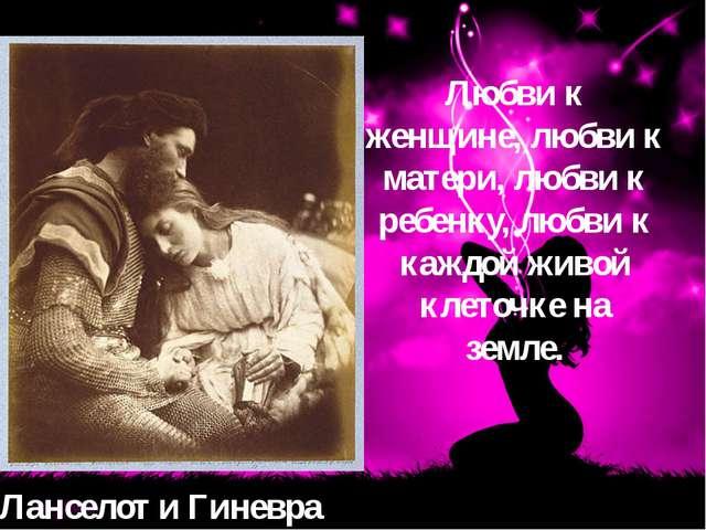 Ланселот и Гиневра Любви к женщине, любви к матери, любви к ребенку, любви к...