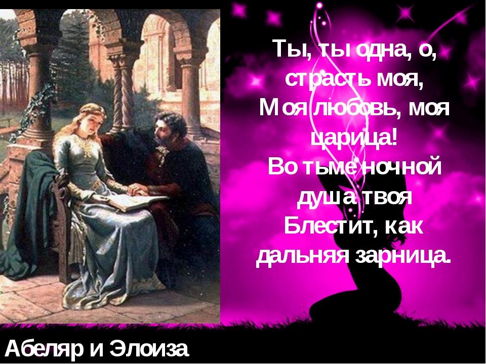 Абеляр и Элоиза Ты, ты одна, о, страсть моя, Моя любовь, моя царица! Во тьме...