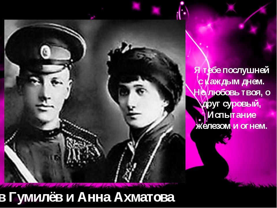 Лев Гумилёв и Анна Ахматова Я тебе послушней с каждым днем. Но любовь твоя, о...