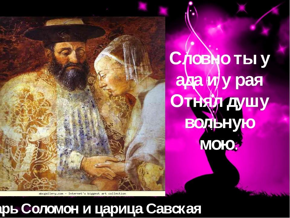 Царь Соломон и царица Савская Словно ты у ада и у рая Отнял душу вольную мою.