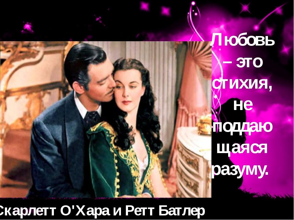 Скарлетт О'Хара и Ретт Батлер Любовь – это стихия, не поддающаяся разуму.