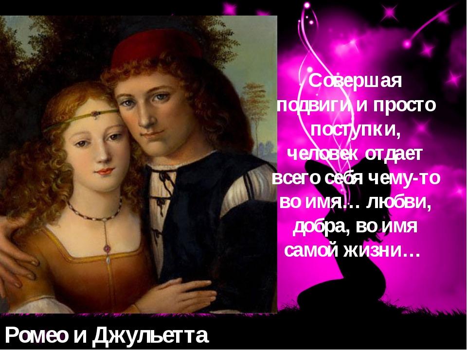Ромео и Джульетта Совершая подвиги и просто поступки, человек отдает всего се...