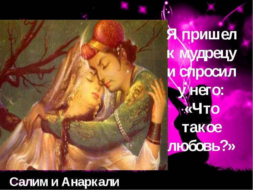 Салим и Анаркали Я пришел к мудрецу и спросил у него: «Что такое любовь?»