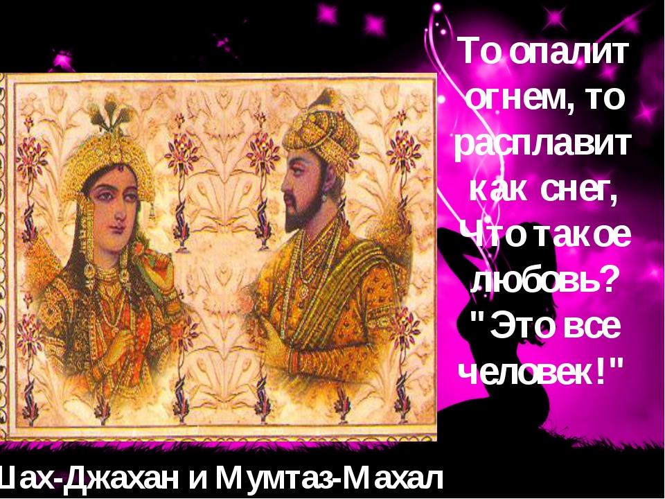 Шах-Джахан и Мумтаз-Махал То опалит огнем, то расплавит как снег, Что такое л...