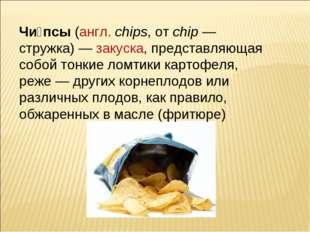 Чи́псы (англ.chips, от chip— стружка)— закуска, представляющая собой тонки