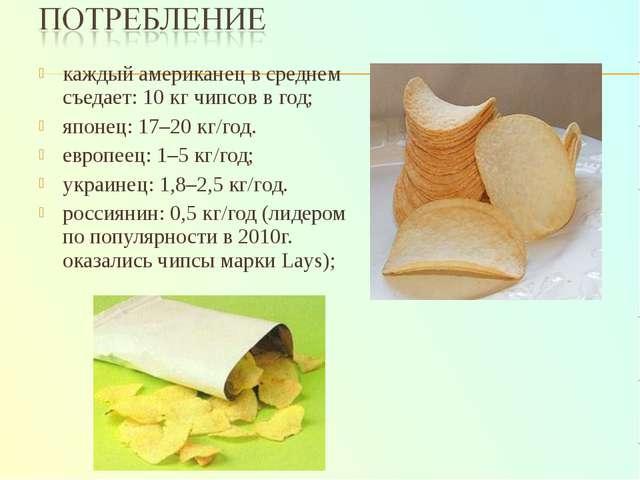 каждый американец в среднем съедает: 10 кг чипсов в год; японец: 17–20 кг/год...