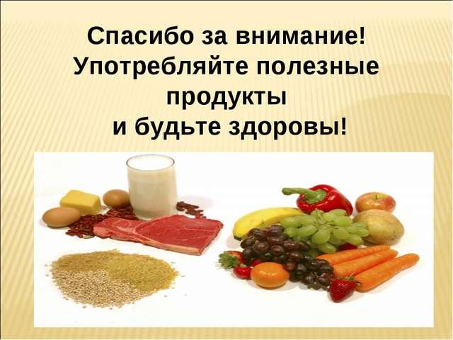 Спасибо за внимание! Употребляйте полезные продукты и будьте здоровы!