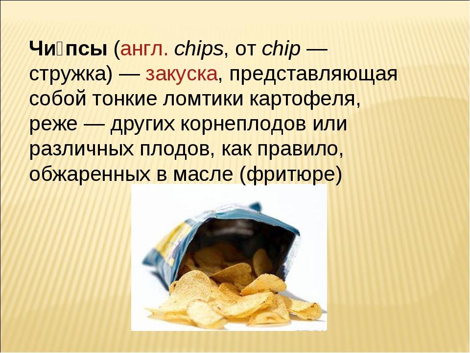 Чи́псы (англ.chips, от chip— стружка)— закуска, представляющая собой тонки...