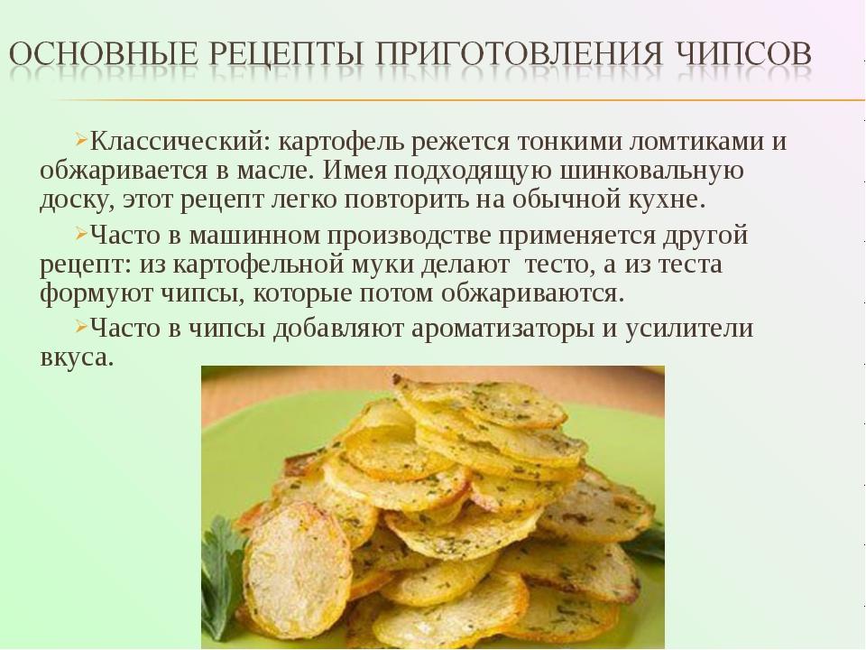 Классический: картофель режется тонкими ломтиками и обжаривается в масле. Име...