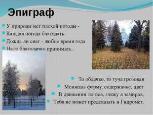 Эпиграф У природы нет плохой погоды - Каждая погода благодать. Дождь ли снег
