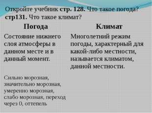 Откройте учебник стр. 128. Что такое погода? стр131. Что такое климат? Погода