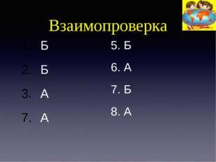 Взаимопроверка Б Б А А 5. Б 6. А 7. Б 8. А