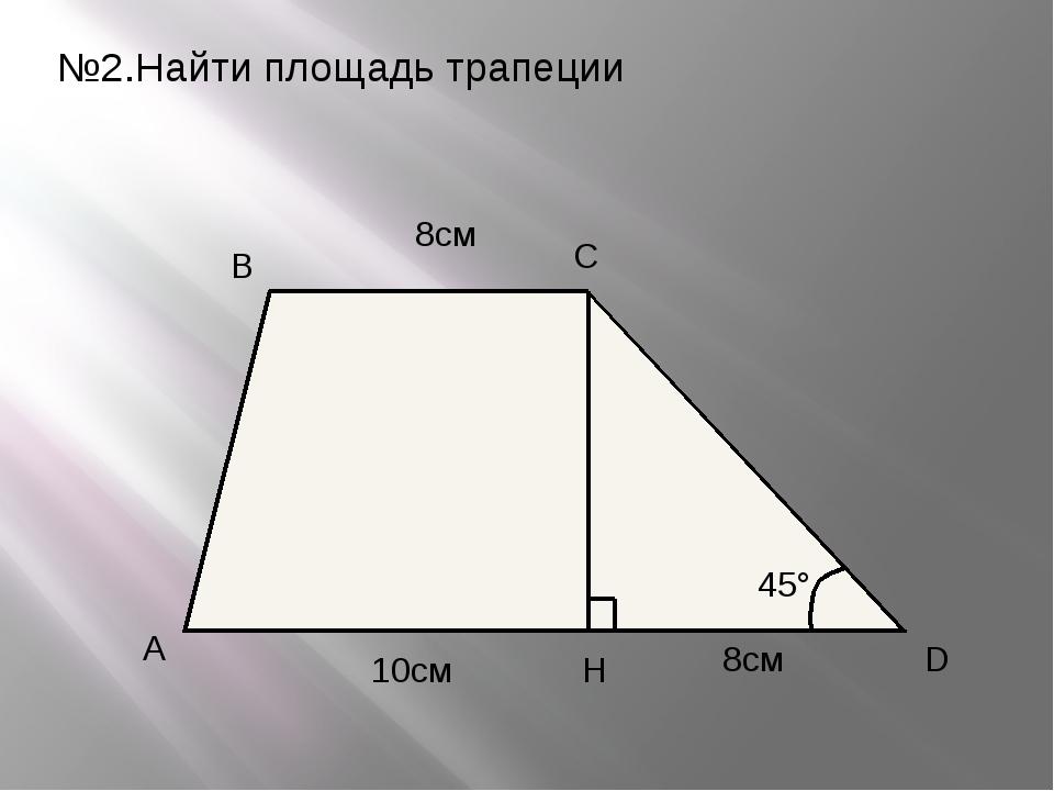 №2.Найти площадь трапеции A B C D H 8см 8см 10см 45°