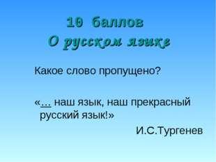 10 баллов О русском языке Какое слово пропущено? «… наш язык, наш прекрасный