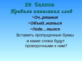 20 баллов Правила написания слов Оч..ртания Объед..ниться Подк…тился Вставить
