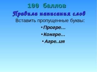 100 баллов Правила написания слов Вставить пропущенные буквы: Прогре… Конгре…
