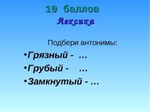 10 баллов Лексика Подбери антонимы: Грязный - … Грубый - … Замкнутый - …