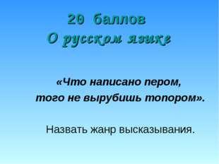 20 баллов О русском языке «Что написано пером, того не вырубишь топором». Наз