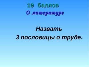10 баллов О литературе Назвать 3 пословицы о труде.