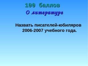 100 баллов О литературе Назвать писателей-юбиляров 2006-2007 учебного года.