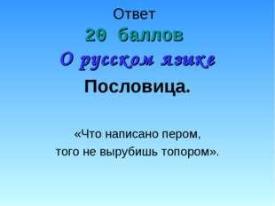 Ответ 20 баллов О русском языке Пословица. «Что написано пером, того не выруб