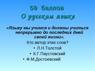 50 баллов О русском языке «Языку мы учимся и должны учиться непрерывно до по