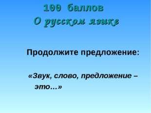 100 баллов О русском языке Продолжите предложение: «Звук, слово, предложение