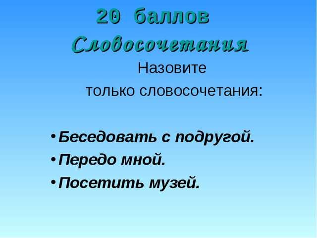 20 баллов Словосочетания Назовите только словосочетания: Беседовать с подруго...