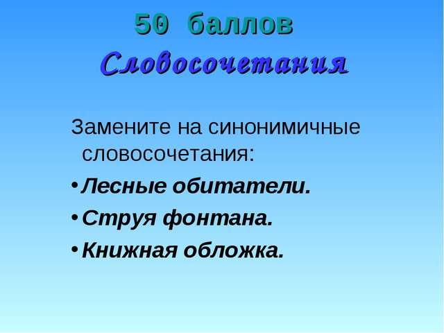 50 баллов Словосочетания Замените на синонимичные словосочетания: Лесные обит...