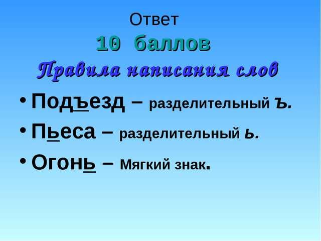 Ответ 10 баллов Правила написания слов Подъезд – разделительный ъ. Пьеса – ра...