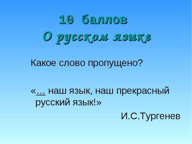10 баллов О русском языке Какое слово пропущено? «… наш язык, наш прекрасный...