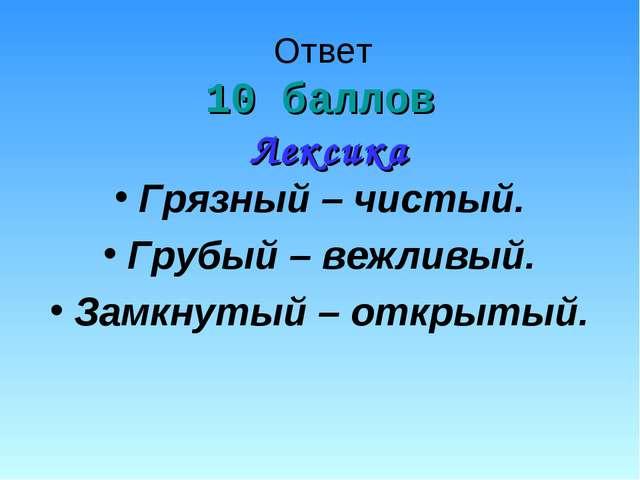 Ответ 10 баллов Лексика Грязный – чистый. Грубый – вежливый. Замкнутый – откр...