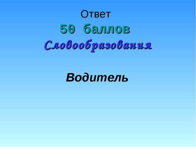 Ответ 50 баллов Словообразования Водитель