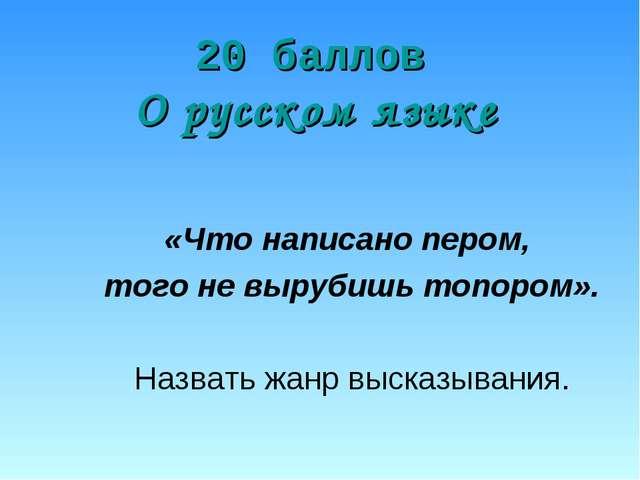 20 баллов О русском языке «Что написано пером, того не вырубишь топором». Наз...