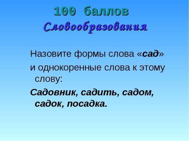 100 баллов Словообразования Назовите формы слова «сад» и однокоренные слова к...