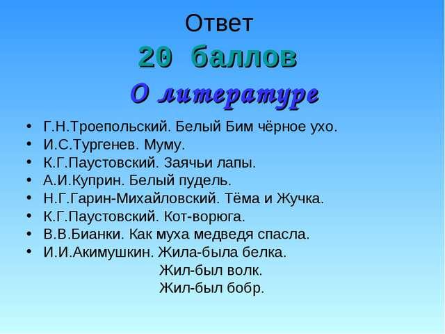 Ответ 20 баллов О литературе Г.Н.Троепольский. Белый Бим чёрное ухо. И.С.Тург...