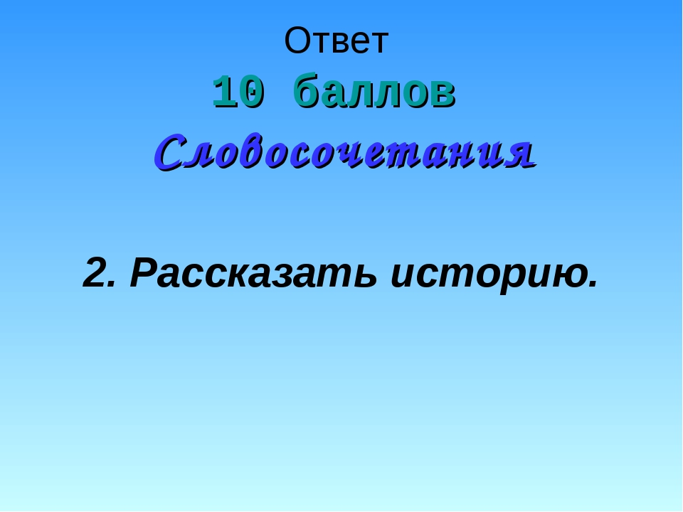 Ответ 10 баллов Словосочетания 2. Рассказать историю.