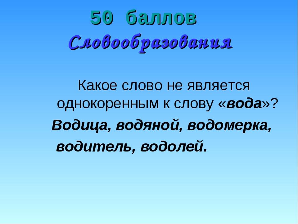 50 баллов Словообразования Какое слово не является однокоренным к слову «вода...