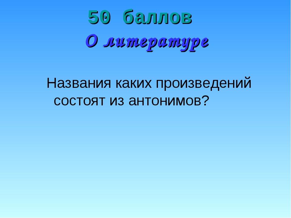 50 баллов О литературе Названия каких произведений состоят из антонимов?