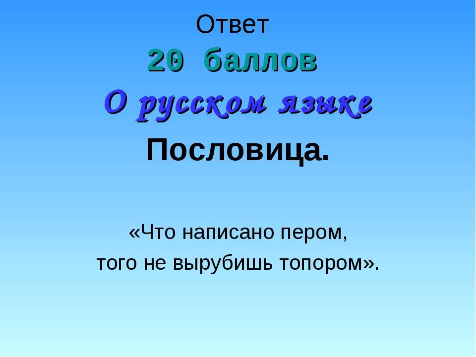 Ответ 20 баллов О русском языке Пословица. «Что написано пером, того не выруб...