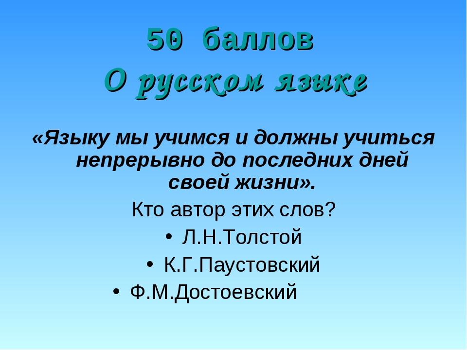 50 баллов О русском языке «Языку мы учимся и должны учиться непрерывно до по...