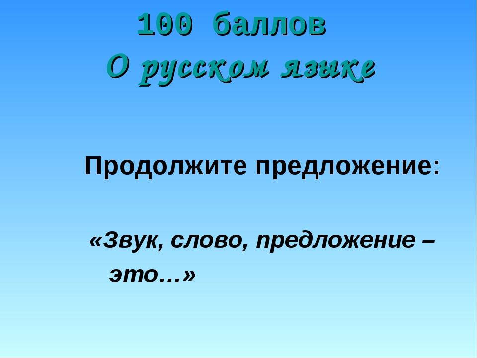 100 баллов О русском языке Продолжите предложение: «Звук, слово, предложение...