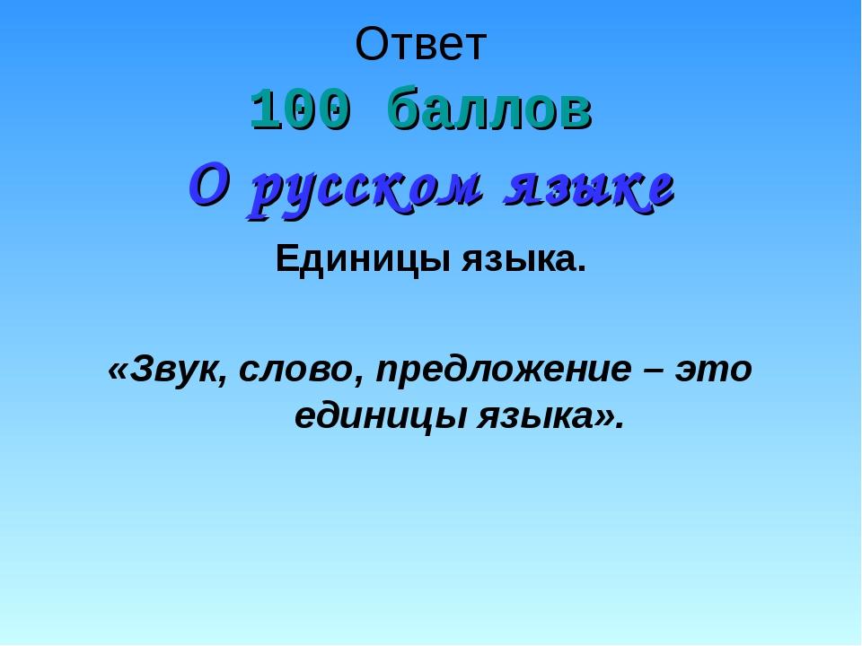Ответ 100 баллов О русском языке Единицы языка. «Звук, слово, предложение – э...