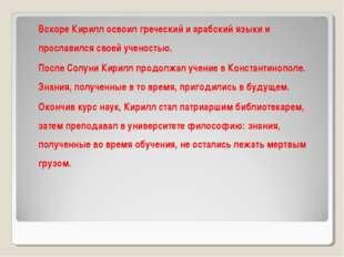 Вскоре Кирилл освоил греческий и арабский языки и прославился своей ученость