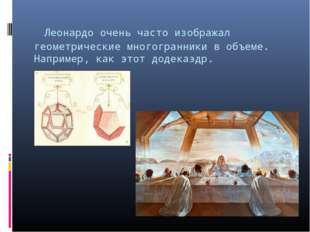 Леонардо очень часто изображал геометрические многогранники в объеме. Наприм
